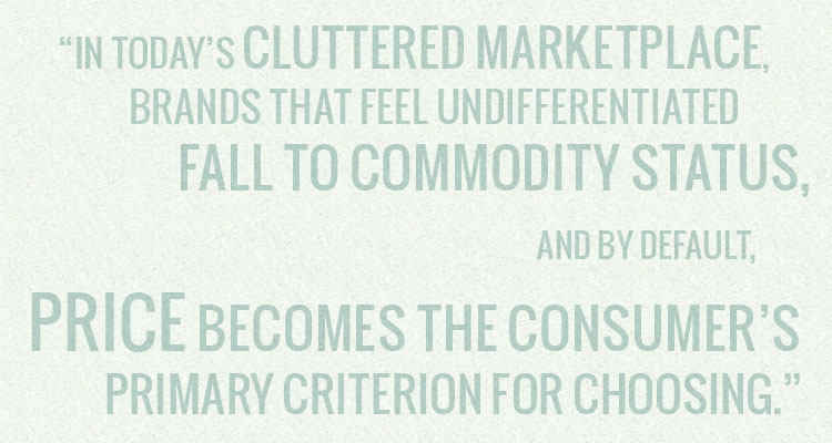 In todays cluttered marketplace, brands that feel undifferentiated fall to commodity status, and by default, price becomes the consumers primary criterion for choosing.